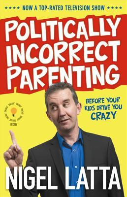 Politically Incorrect Parenting: Before Your Kids Drive You Crazy, ReadThis!