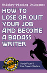 Whiskey-Pissing Unicorns: How to Lose or Quit Your Job and Become a Badass Writer (Badass Writing, #2)