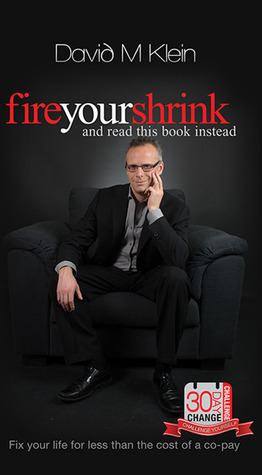 Fire Your Shrink and Read This Book Instead by David M.  Klein