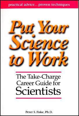 Put Your Science to Work: The Take-Charge Career Guide for Scientists