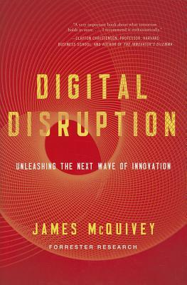 Free Download Digital Disruption: Unleashing the Next Wave of Innovation by James McQuivey PDF