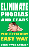 Eliminate phobias and fears the efficient easy way by Jean-Yves Crozier