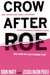"Crow After Roe: How ""Separate But Equal"" Has Become the New Standard In Women�s Health And How We Can Change That"
