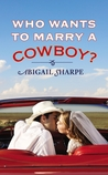 Who Wants to Marry a Cowboy? by Abigail Sharpe