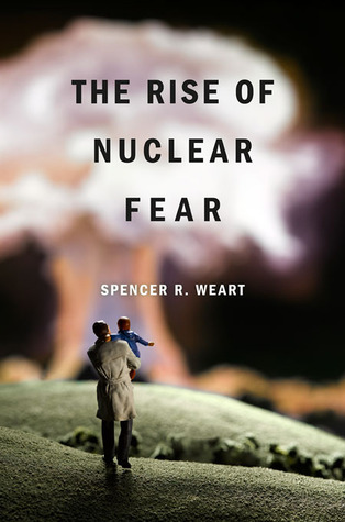 The Rise of Nuclear Fear by Spencer R. Weart