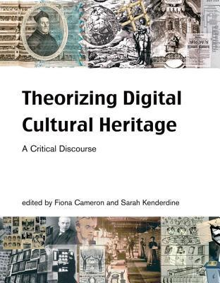 Theorizing Digital Cultural Heritage by Fiona Cameron