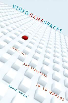 Video Game Spaces: Image, Play, and Structure in 3D Worlds