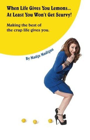 When Life Gives You Lemons... At Least You Won't Get Scurvy! by Madge Madigan