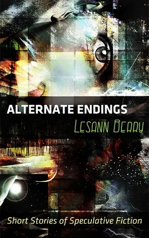 Alternate Endings Short Stories of Speculative Fiction by Lesann Berry