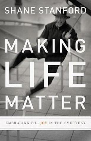 Making Life Matter by Shane Stanford