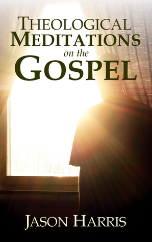 Theological Meditations on the Gospel by Jason   Harris