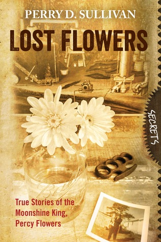 Lost Flowers True Stories of the Moonshine King, Percy Flowers