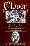 Clover: The Tragic Love Story of Clover and Henry Adams and Their Brilliant Life in America's Gilded Age