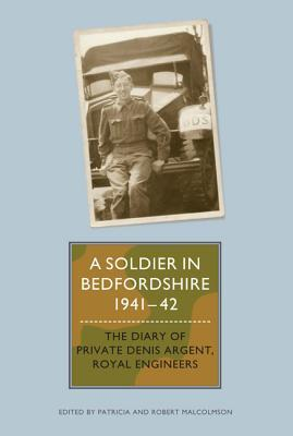 A Soldier in Bedfordshire, 1941-1942: The Diary of Private Denis Argent, Royal Engineers
