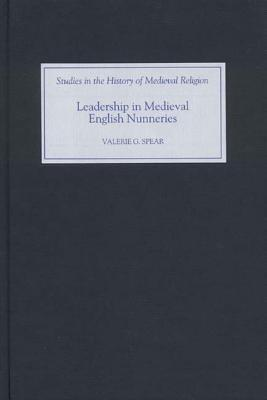 Leadership in Medieval English Nunneries by Valerie G. Spear