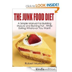 TThe Junk Food Diet - A Simple Manual For Building Muscles and Burning Fat, While Eating Whatever You Want!