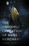 The Unseemly Education of Anne Merchant by Joanna Wiebe