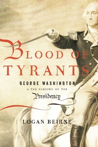 Blood of Tyrants: George Washington the Forging of the Presidency