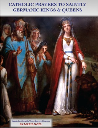 Catholic Prayers to Saintly Germanic Kings and Queens by Marie  Noël