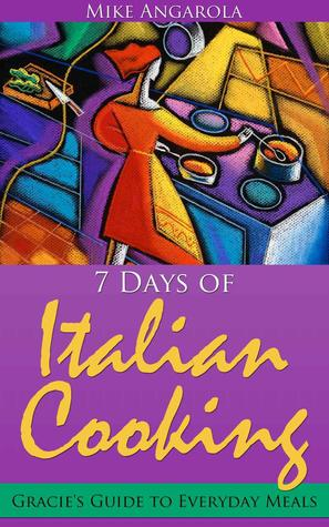 Free Download 7 Days of Italian Cooking : Gracie's Guide to Everyday Meals PDF
