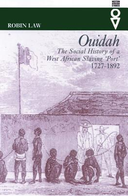 Ouidah: The Social History Of West African Slaving 'Port', 1727-1892
