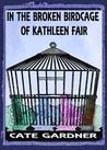 In the Broken Birdcage of Kathleen Fair by Cate Gardner
