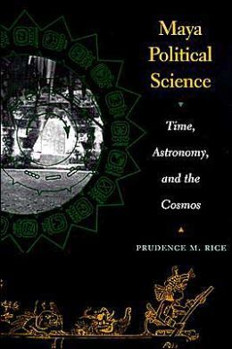 Maya Political Science: Time, Astronomy, and the Cosmos (The Linda Schele Series in Maya and Pre-Columbian Studies)