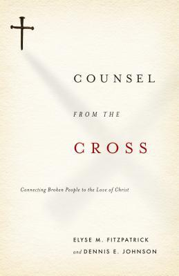 Counsel from the Cross by Elyse M. Fitzpatrick
