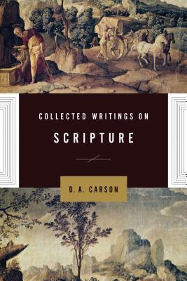Collected Writings on Scripture by D.A. Carson