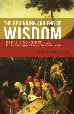 The Beginning And End Of Wisdom: Preaching Christ From The First And Last Chapters Of Proverbs, Ecclesiastes, And Job