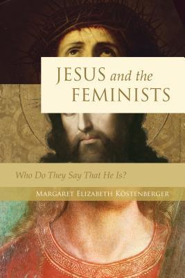 Jesus and the Feminists by Margaret Elizabeth Kostenbe...