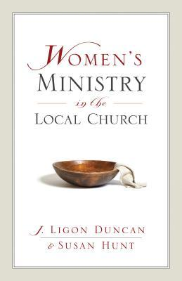 Women's Ministry in the Local Church by J. Ligon Duncan III