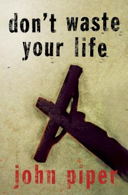 Don't Waste Your Life by John Piper