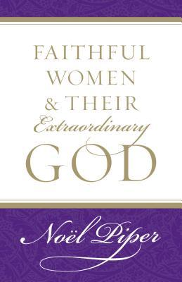 Faithful Women and Their Extraordinary God by Noël Piper