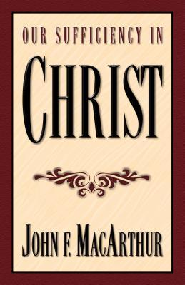 Our Sufficiency in Christ by John F. MacArthur