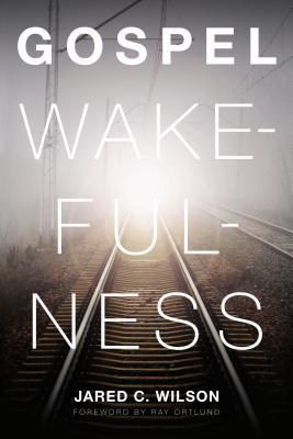 Gospel Wakefulness by Jared C. Wilson
