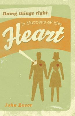 Doing Things Right in Matters of the Heart by John Ensor