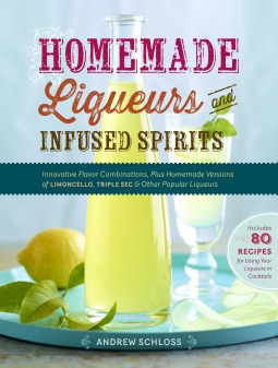 Homemade Liqueurs and Infused Spirits: Make Your Own Limoncello, Grand Marnier, Bailey