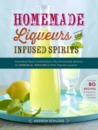 Homemade Liqueurs and Infused Spirits: Make Your Own Limoncello, Grand Marnier, Bailey's, and 152 Other Innovative Flavor Combinations