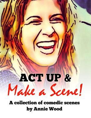 ACT Up and Make a Scene!: A Collection of Comedic Scenes Annie  Wood