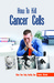 How to Kill Cancer Cells: Make Your Body Healthy Now