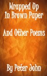 Wrapped Up In Brown Paper And Other Poems by Peter   John