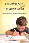 Teaching Kids to Write Well: Six Secrets Every Grown-Up Should Know