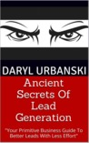 Ancient Secrets Of Lead Generation: Your Primitive Business Guide To Better Leads With Less Effort