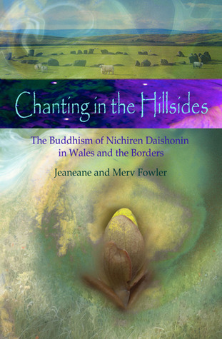 Chanting in the Hillsides: The Buddhism of Nichiren Daishonim in Wales and the Borders  by  Jeaneane Fowler