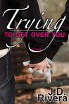 Trying to Get Over You by J.D. Rivera