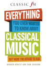 Everything You Ever Wanted to Know about Classical Music: ...But Were Too Afraid to Ask