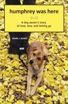 Humphrey Was Here: A Dog Owner's Story of Love, Loss, and Letting Go: 1