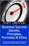 Business Success Secrets, Principles, Formulas & Ethos: Your Primitive Business Guide To Giving Your Business The Greatest Chance Of Success