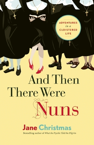 And Then There Were Nuns: Adventures in a Cloistered Life
